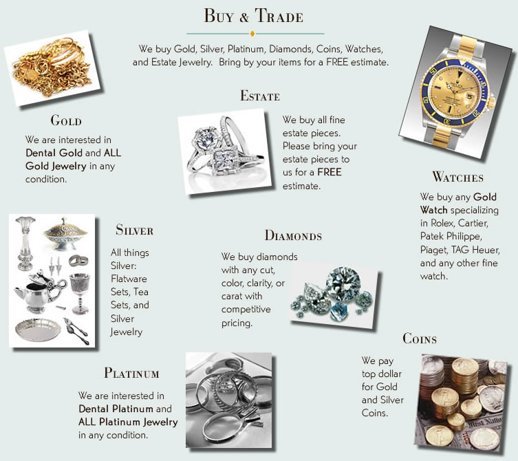 We buy Gold, Silver, Platinum, Diamonds, Coins, Watches, and Estate Jewelry.  Bring by your items for a FREE estimate.